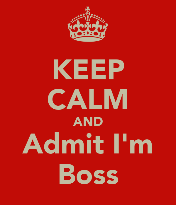 KEEP CALM AND Admit I'm Boss