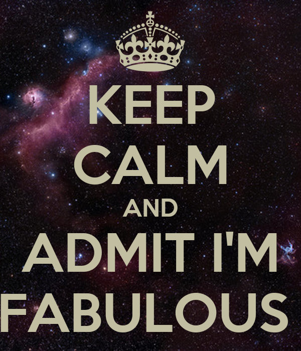 KEEP CALM AND ADMIT I'M FABULOUS