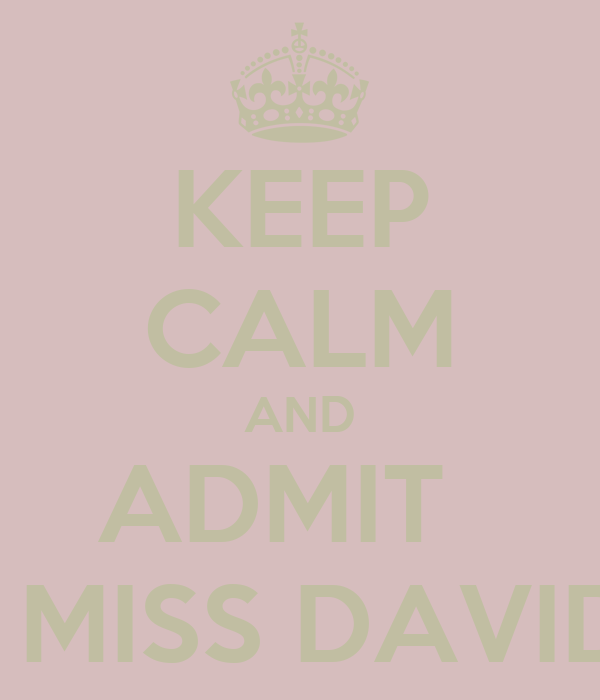 KEEP CALM AND ADMIT   I MISS DAVID