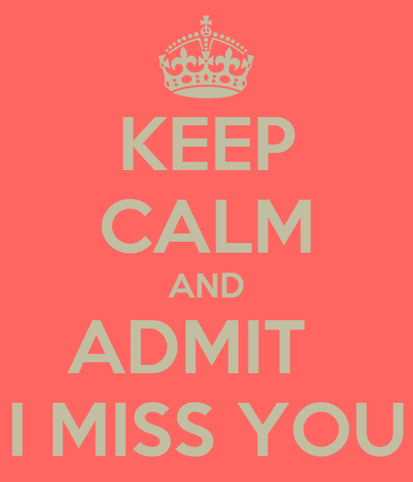 KEEP CALM AND ADMIT   I MISS YOU