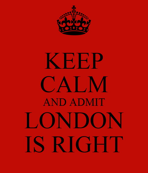 KEEP CALM AND ADMIT LONDON IS RIGHT
