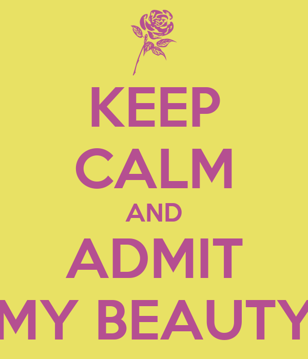 KEEP CALM AND ADMIT MY BEAUTY