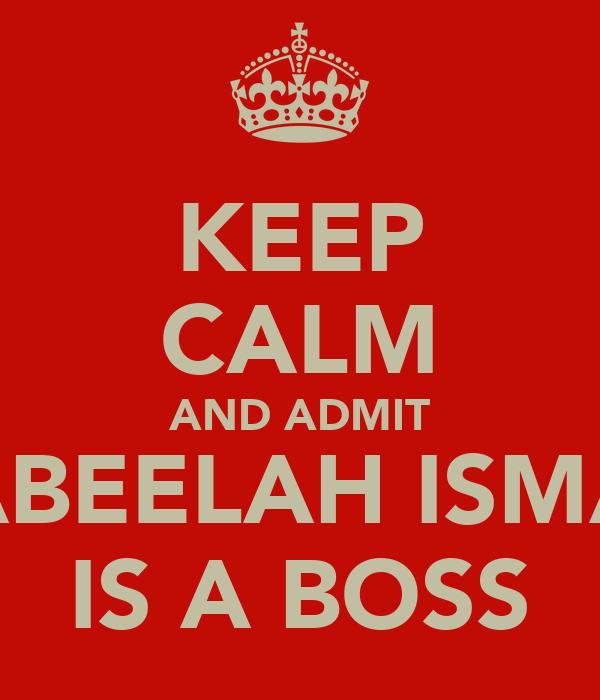 KEEP CALM AND ADMIT NABEELAH ISMAIL IS A BOSS