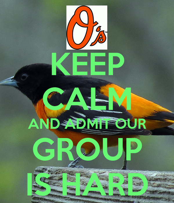 KEEP CALM AND ADMIT OUR GROUP IS HARD