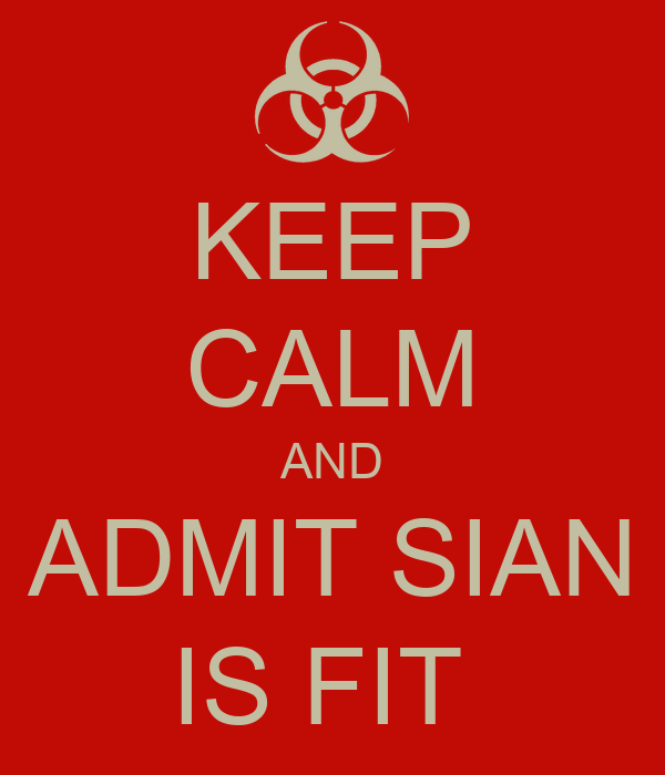 KEEP CALM AND ADMIT SIAN IS FIT