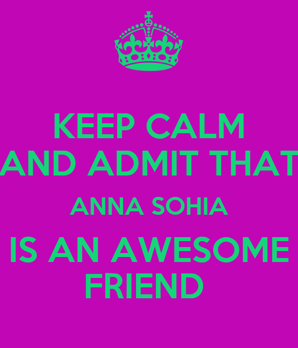 KEEP CALM AND ADMIT THAT ANNA SOHIA IS AN AWESOME FRIEND