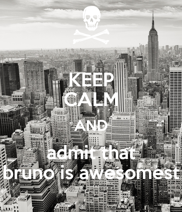 KEEP CALM AND admit that bruno is awesomest