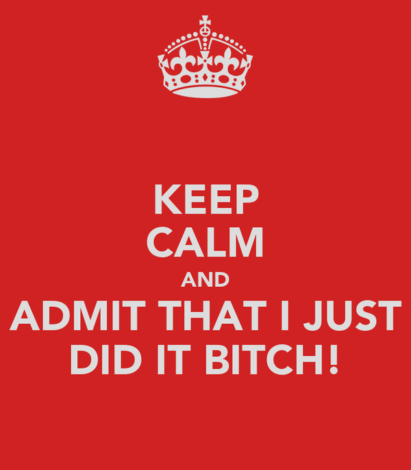 KEEP CALM AND ADMIT THAT I JUST DID IT BITCH!