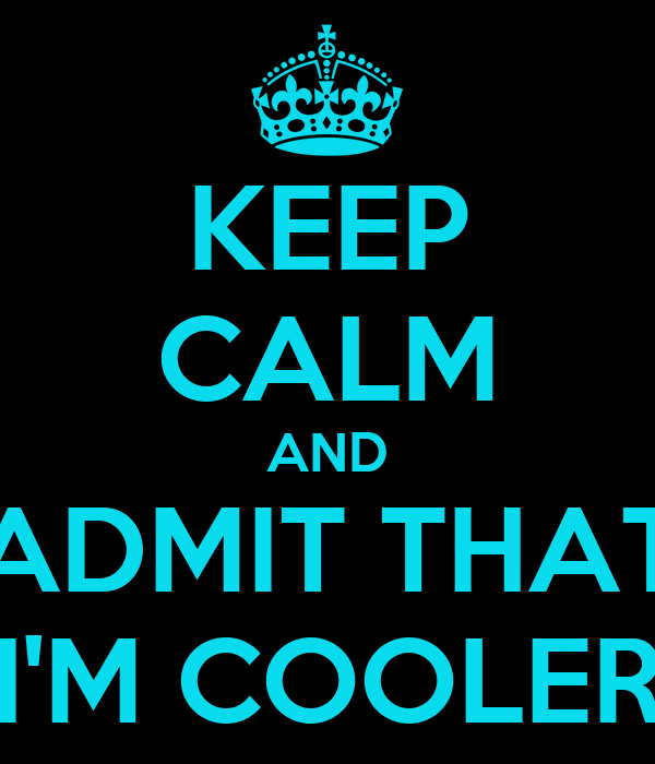 KEEP CALM AND ADMIT THAT I'M COOLER