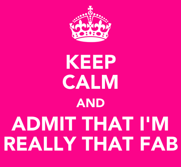 KEEP CALM AND ADMIT THAT I'M REALLY THAT FAB