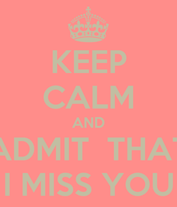 KEEP CALM AND ADMIT  THAT I MISS YOU