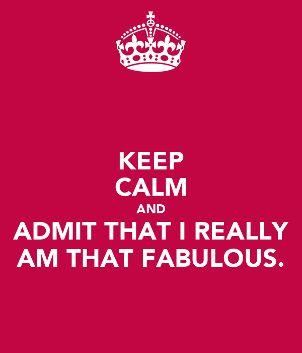 KEEP CALM AND ADMIT THAT I REALLY AM THAT FABULOUS.