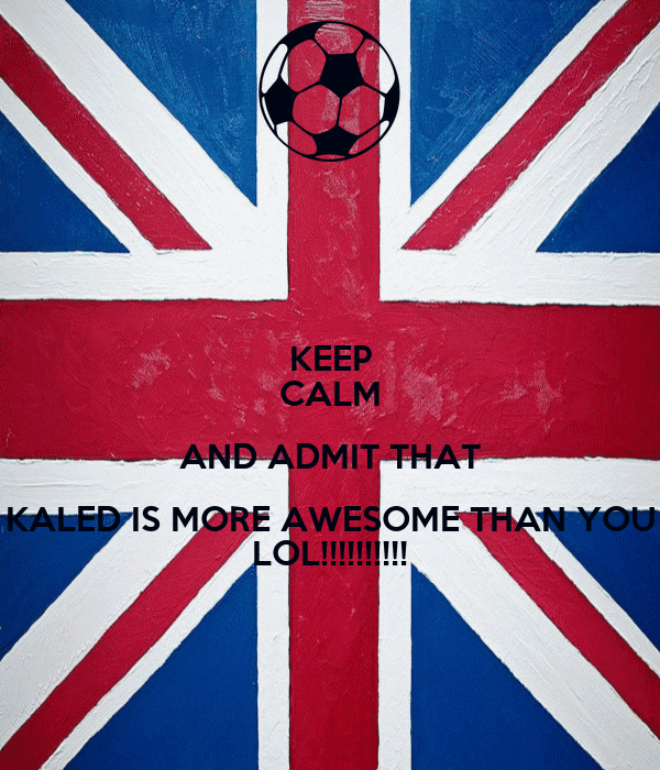 KEEP CALM AND ADMIT THAT KALED IS MORE AWESOME THAN YOU LOL!!!!!!!!!!