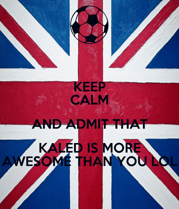 KEEP CALM AND ADMIT THAT KALED IS MORE AWESOME THAN YOU LOL