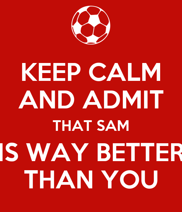 KEEP CALM AND ADMIT THAT SAM IS WAY BETTER THAN YOU