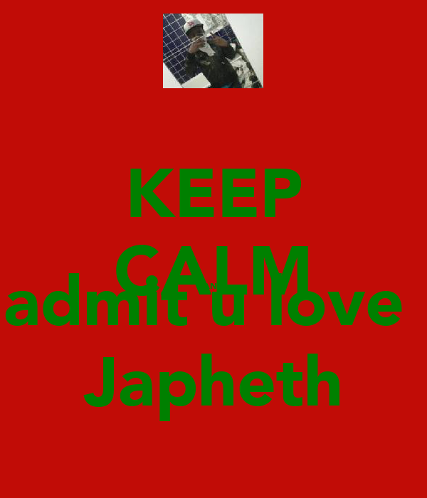KEEP CALM AND admit u love  Japheth