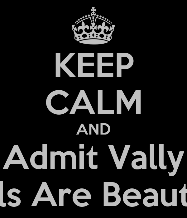 KEEP CALM AND Admit Vally Girls Are Beautiful