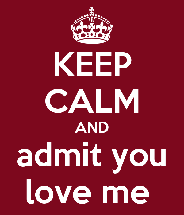 KEEP CALM AND admit you love me