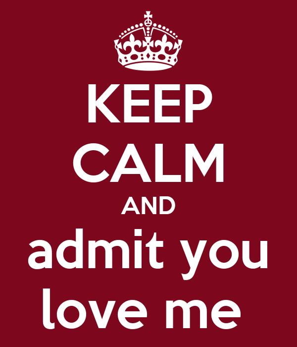 KEEP CALM AND admit you love me