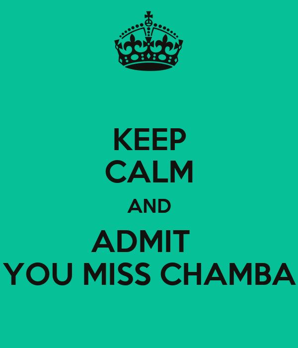 KEEP CALM AND ADMIT   YOU MISS CHAMBA