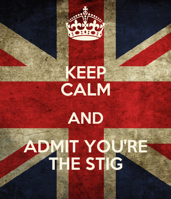 KEEP CALM AND ADMIT YOU'RE THE STIG