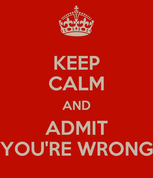 KEEP CALM AND ADMIT YOU'RE WRONG