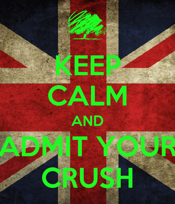 KEEP CALM AND ADMIT YOUR CRUSH