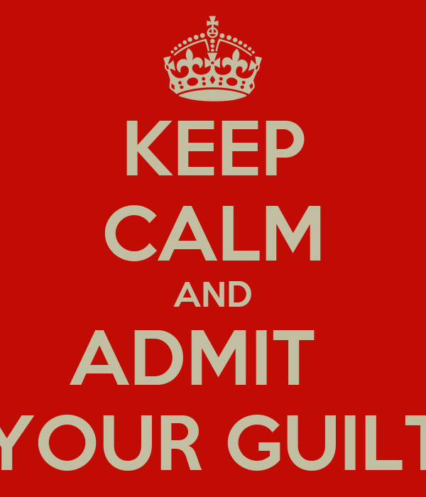 KEEP CALM AND ADMIT   YOUR GUILT
