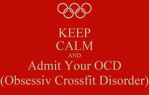 KEEP CALM AND Admit Your OCD (Obsessiv Crossfit Disorder)