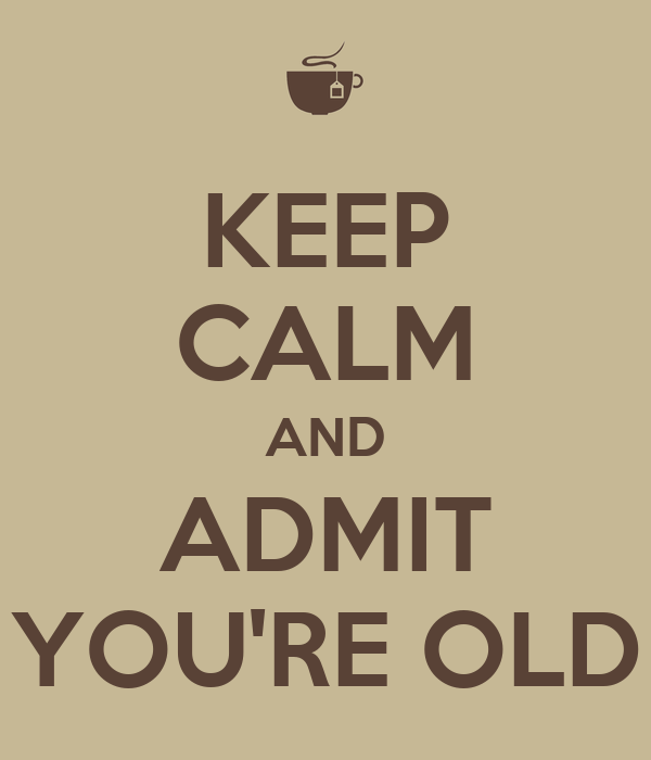 KEEP CALM AND ADMIT YOU'RE OLD