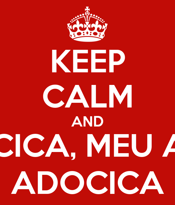 KEEP CALM AND ADOCICA, MEU AMOR ADOCICA