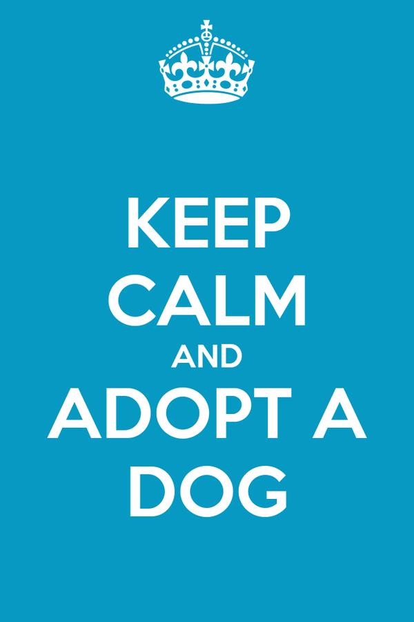 KEEP CALM AND ADOPT A DOG