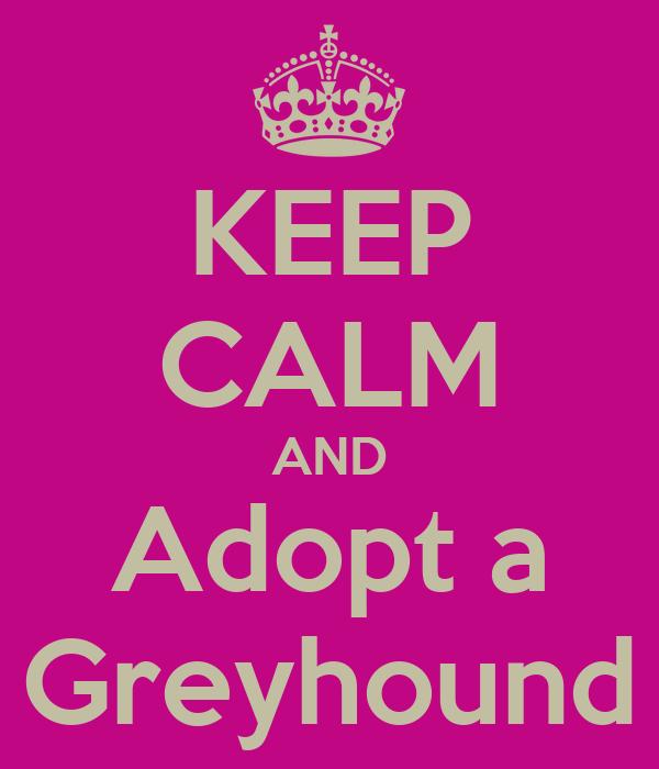 KEEP CALM AND Adopt a Greyhound