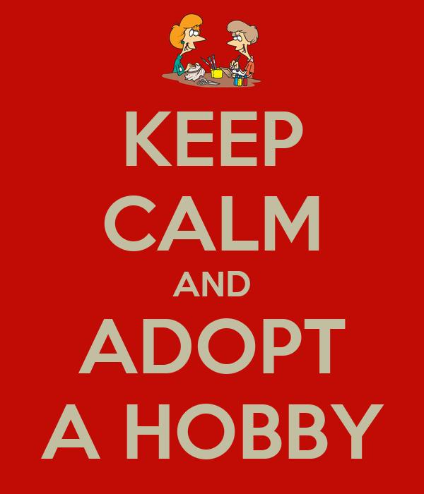 KEEP CALM AND ADOPT A HOBBY