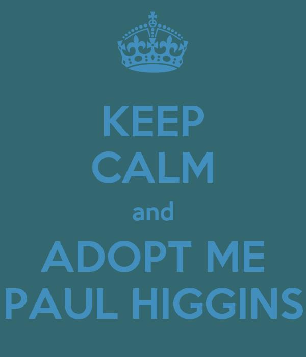 KEEP CALM and ADOPT ME PAUL HIGGINS
