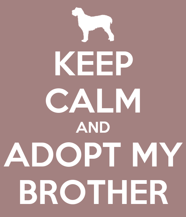 KEEP CALM AND ADOPT MY BROTHER
