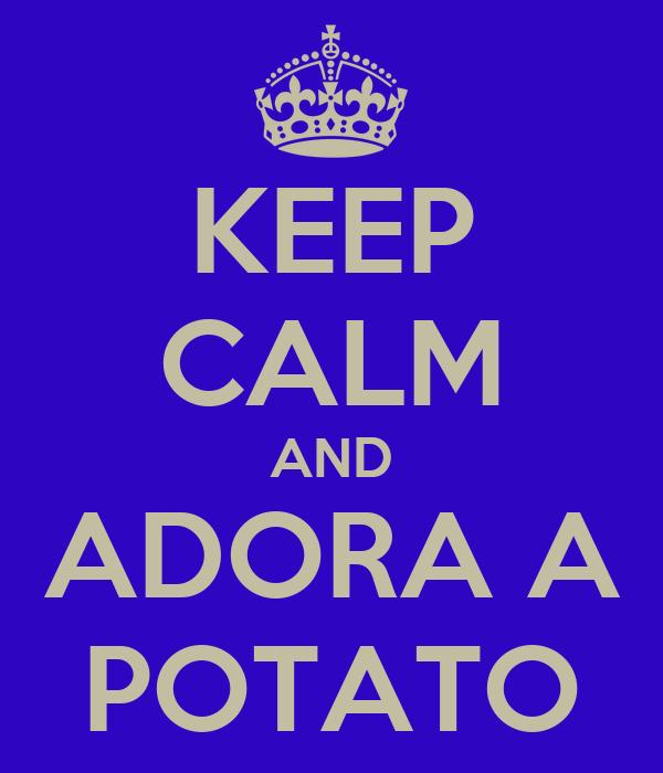 KEEP CALM AND ADORA A POTATO