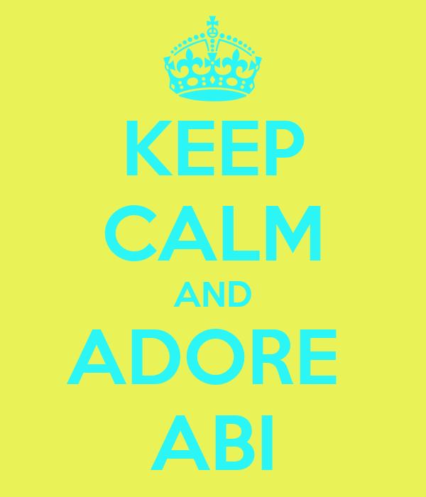 KEEP CALM AND ADORE  ABI