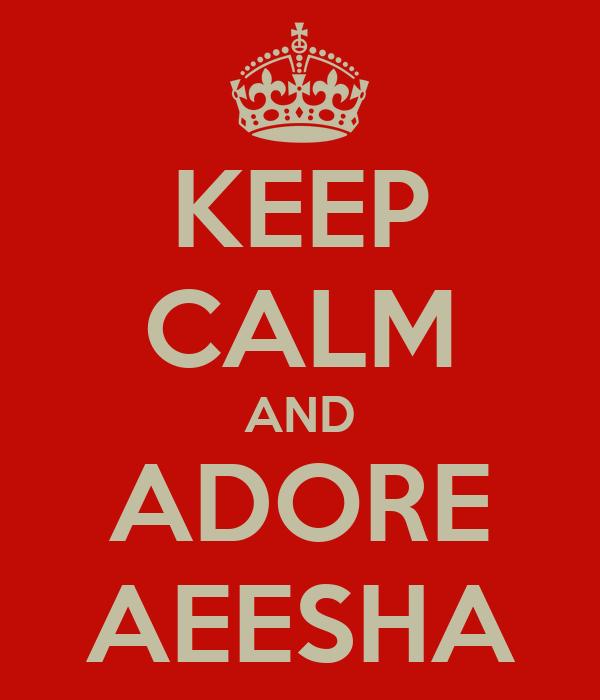 KEEP CALM AND ADORE AEESHA