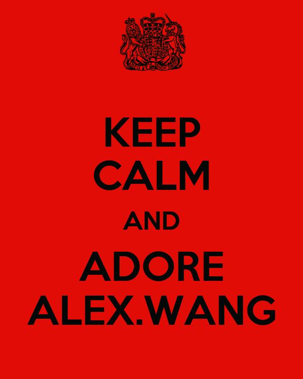 KEEP CALM AND ADORE ALEX.WANG