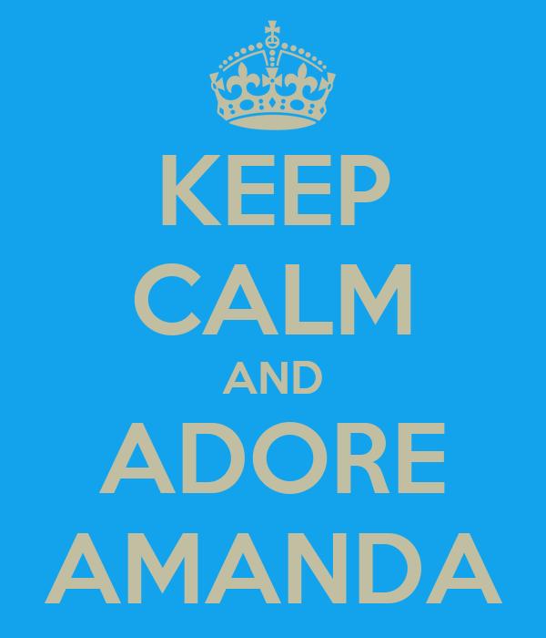KEEP CALM AND ADORE AMANDA