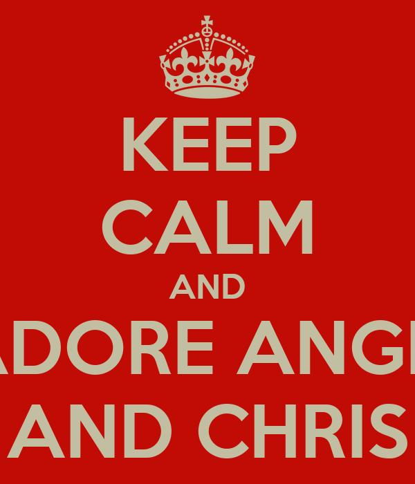 KEEP CALM AND ADORE ANGII  AND CHRIS