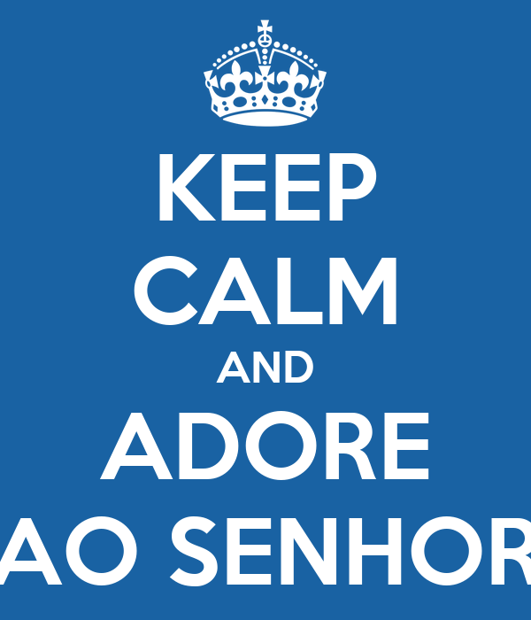 KEEP CALM AND ADORE AO SENHOR