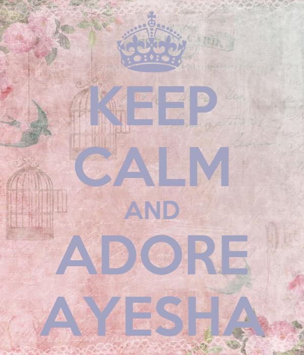 KEEP CALM AND ADORE AYESHA