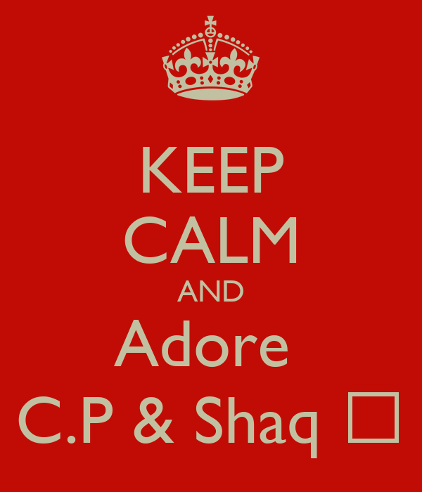 KEEP CALM AND Adore  C.P & Shaq ❤