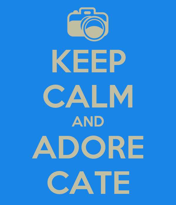 KEEP CALM AND ADORE CATE