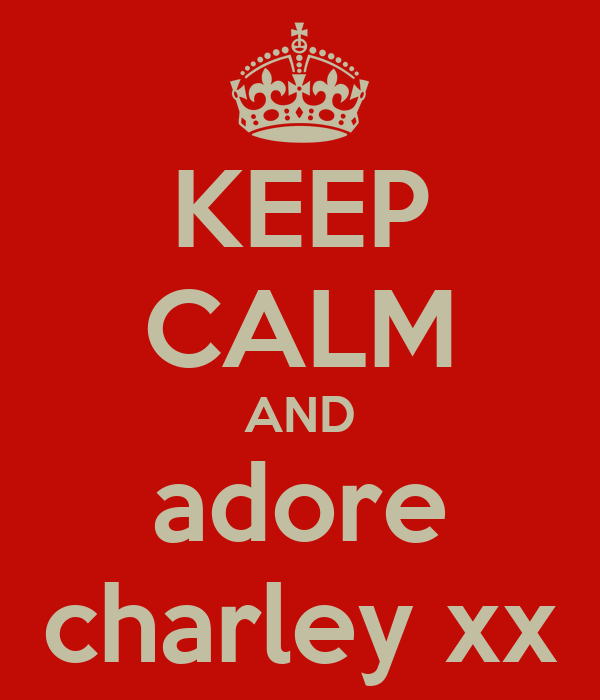 KEEP CALM AND adore charley xx