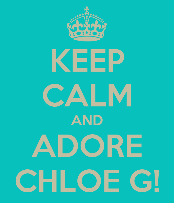 KEEP CALM AND ADORE CHLOE G!