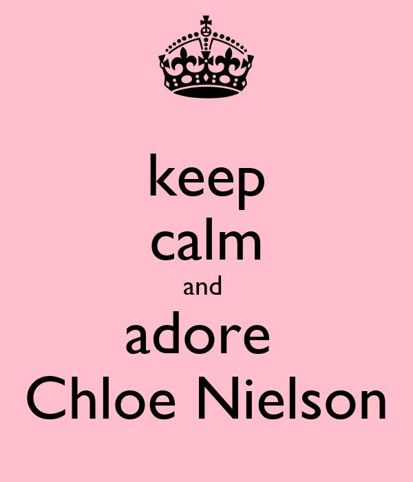 keep calm and  adore  Chloe Nielson