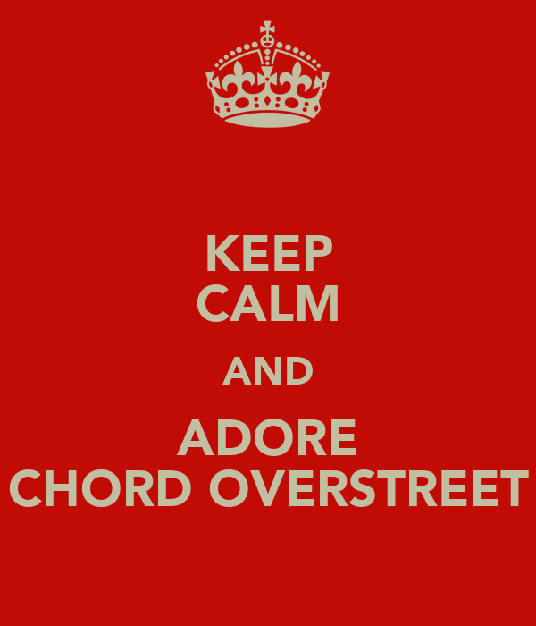 KEEP CALM AND ADORE CHORD OVERSTREET